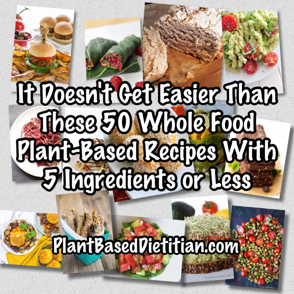 It Doesn T Get Easier Than These 50 Whole Food Plant Based Recipes With 5 Ingredients Or Less Plant Based Dietitian
